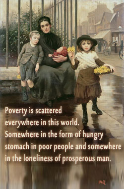Poverty is scattered everywhere in this world. Somewhere in the form of hungry stomach in poor people and somewhere in the loneliness of prosperous man.